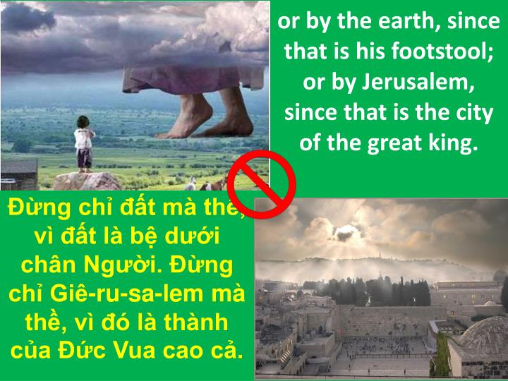 or by the earth, since that is his footstool; or by Jerusalem, since that is the city of the great king.