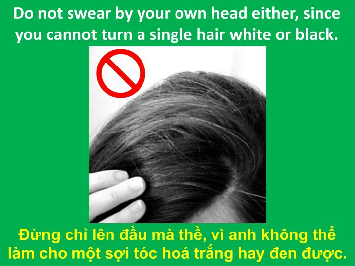 Do not swear by your own head either, since you cannot turn a single hair white or black.