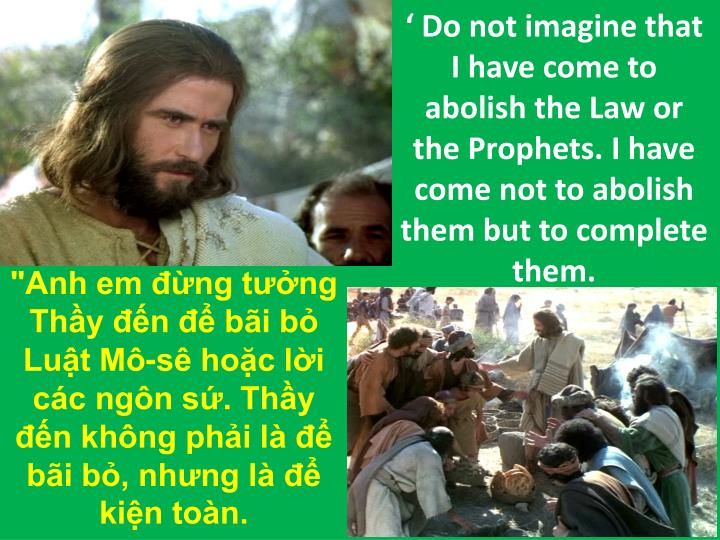 ' Do not imagine that I have come to abolish the Law or the Prophets. I have come not to abolish them but to complete them.
