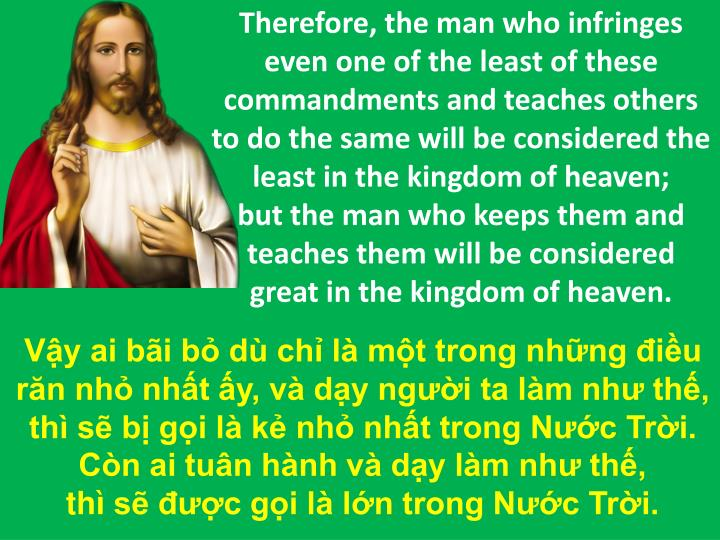 Therefore, the man who infringes even one of the least of these commandments and teaches others to do the same will be considered the least in the kingdom of heaven;