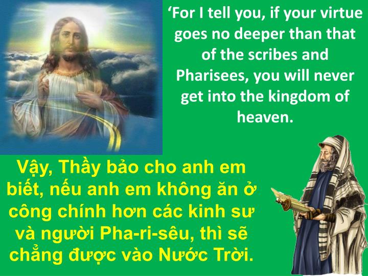 'For I tell you, if your virtue goes no deeper than that of the scribes and Pharisees, you will never get into the kingdom of heaven.