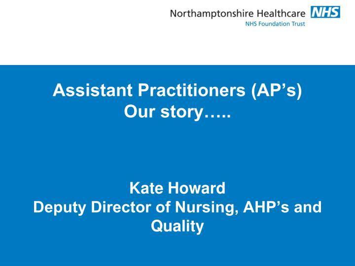 Assistant practitioners ap s our story kate howard deputy director of nursing ahp s and quality
