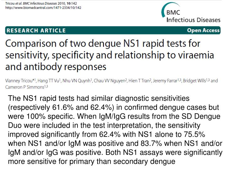 The NS1 rapid tests had similar diagnostic sensitivities (respectively 61.6% and 62.4%) in confirmed dengue cases but were 100% specific. When IgM/IgG results from the SD Dengue Duo were included in the test interpretation, the sensitivity improved significantly from 62.4% with NS1 alone to 75.5% when NS1 and/or IgM was positive and 83.7% when NS1 and/or IgM and/or IgG was positive. Both NS1 assays were significantly more sensitive for primary than secondary dengue