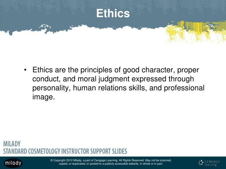 Ethics are the principles of good character, proper conduct, and moral judgment expressed through personality, human relations skills, and professional image.