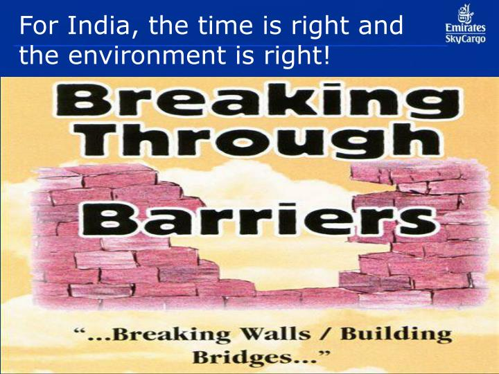For india the time is right and the environment is right