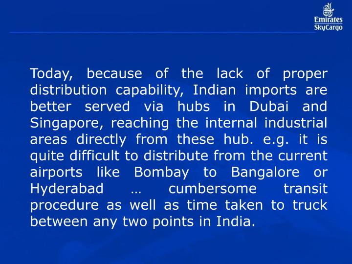 Today, because of the lack of proper distribution capability, Indian imports are better served via hubs in Dubai and Singapore, reaching the internal industrial areas directly from these hub. e.g. it is quite difficult to distribute from the current airports like Bombay to Bangalore or Hyderabad … cumbersome transit procedure as well as time taken to truck between any two points in India.
