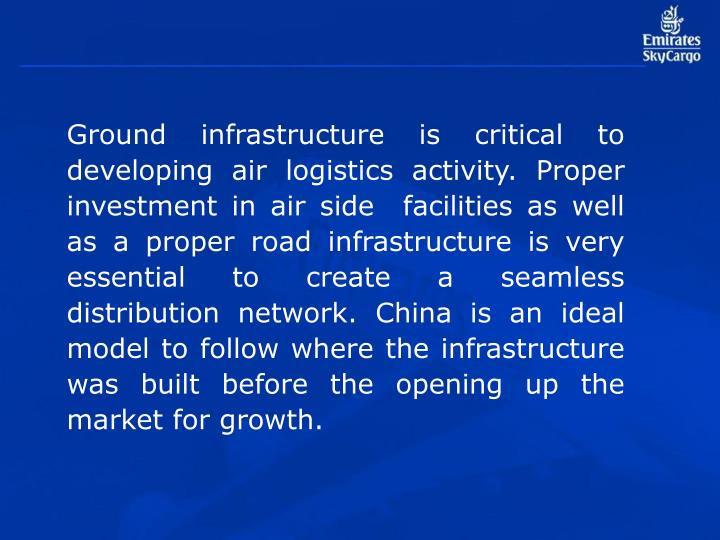 Ground infrastructure is critical to developing air logistics activity. Proper investment in air side  facilities as well as a proper road infrastructure is very essential to create a seamless distribution network. China is an ideal model to follow where the infrastructure was built before the opening up the market for growth.