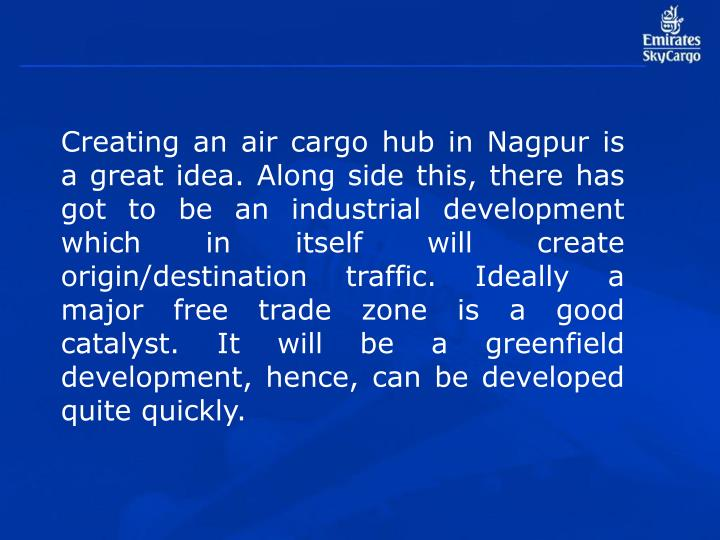 Creating an air cargo hub in Nagpur is a great idea. Along side this, there has got to be an industrial development which in itself will create origin/destination traffic. Ideally a major free trade zone is a good catalyst. It will be a greenfield development, hence, can be developed quite quickly.