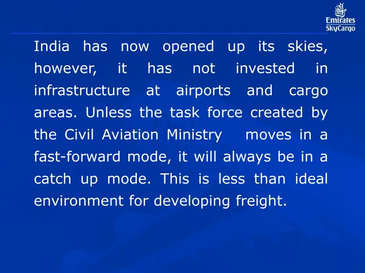 India has now opened up its skies, however, it has not invested in infrastructure at airports and cargo areas. Unless the task force created by the Civil Aviation Ministry   moves in a fast-forward mode, it will always be in a catch up mode. This is less than ideal environment for developing freight.