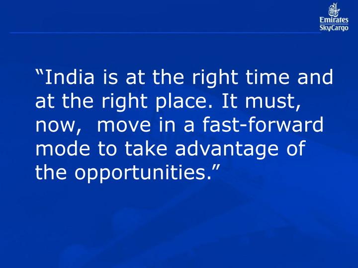 """India is at the right time and at the right place. It must, now,  move in a fast-forward mode to take advantage of the opportunities."""