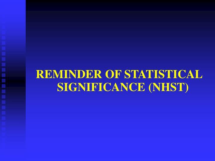 REMINDER OF STATISTICAL SIGNIFICANCE (NHST)