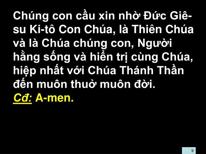 Chúng con cầu xin nhờ Đức Giê-su Ki-tô Con Chúa, là Thiên Chúa và là Chúa chúng con, Người hằng sống và hiển trị cùng Chúa, hiệp nhất với Chúa Thánh Thần đến muôn thuở muôn đời.