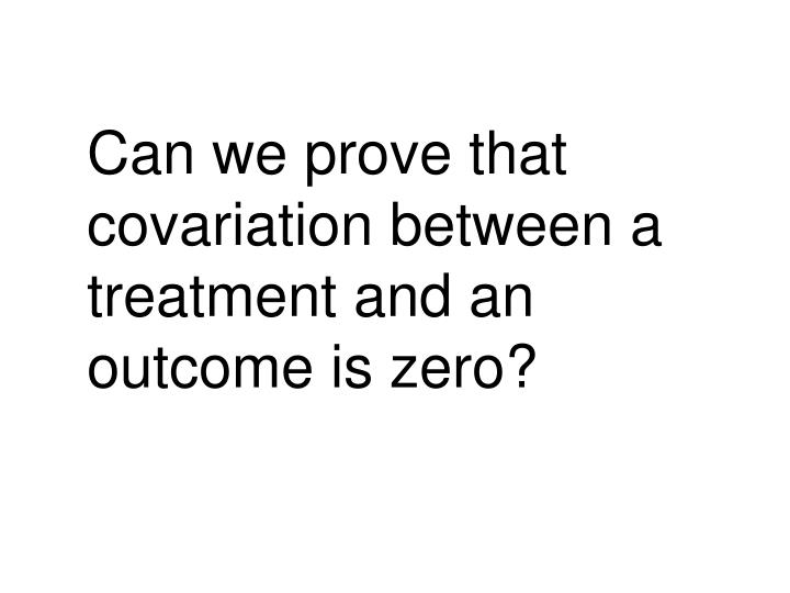Can we prove that covariation between a treatment and an outcome is zero?