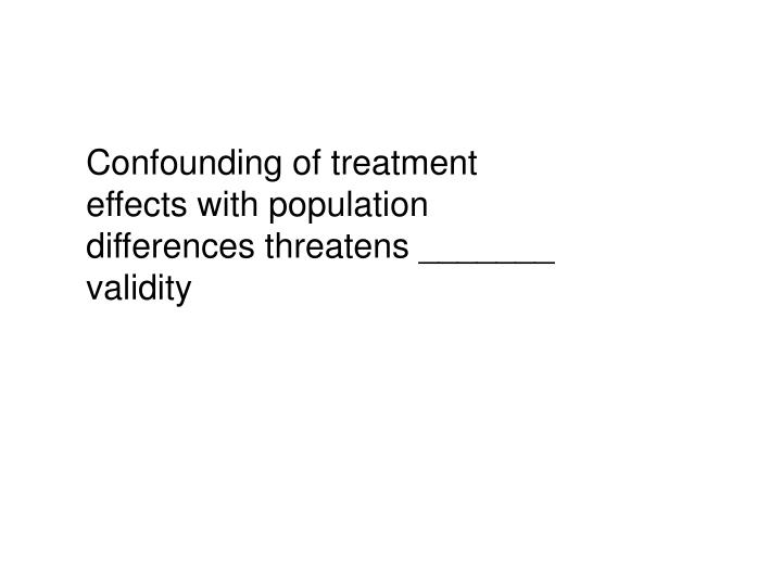 Confounding of treatment effects with population differences threatens _______ validity