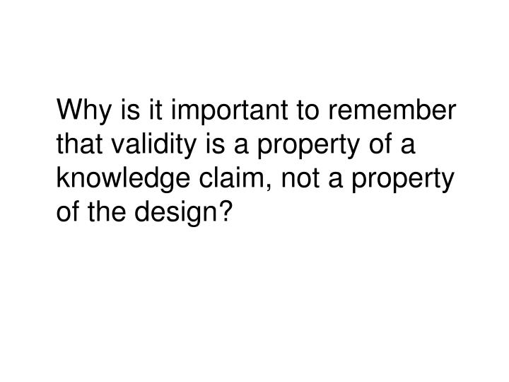 Why is it important to remember that validity is a property of a knowledge claim, not a property of the design?