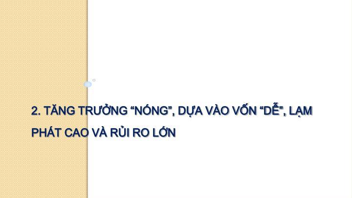 """2. TĂNG TRƯỞNG """"NÓNG"""", DỰA VÀO VỐN """"DỄ"""", LẠM PHÁT CAO VÀ RỦI RO LỚN"""