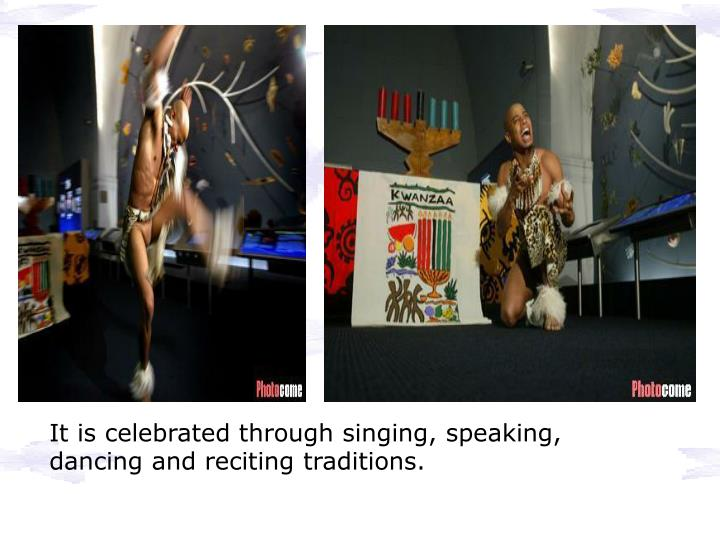 It is celebrated through singing, speaking, dancing and reciting traditions.