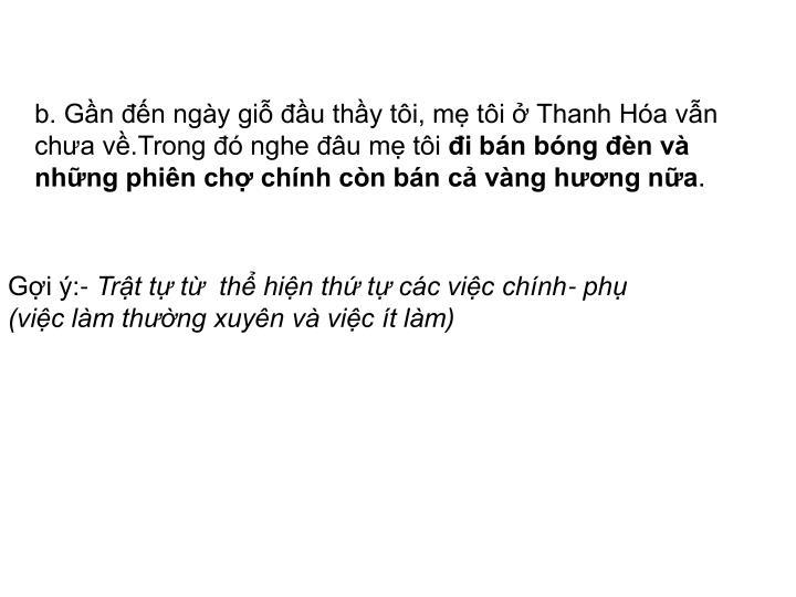 b. Gần đến ngày giỗ đầu thầy tôi, mẹ tôi ở Thanh Hóa vẫn chưa về.Trong đó nghe đâu mẹ tôi