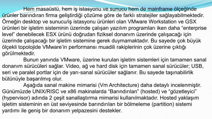 """Hem masaüstü, hem iş istasyonu ve sunucu hem de mainframe ölçeğinde ürünler barındıran firma geliştirdiği çözüme göre de farklı stratejiler sağlayabilmektedir. Örneğin desktop ve sunucu/iş istasyonu ürünleri olan VMware Workstation ve GSX ürünleri bir işletim sisteminin üzerinde çalışan yazılım programları iken daha """"enterprise level"""" denebilecek ESX ürünü doğrudan fiziksel donanım üzerinde çalışacağı için üzerinde çalışacağı bir işletim sistemine gerek duymamaktadır. Bu sayede çok büyük ölçekli topolojide VMware'in performansı muadili rakiplerinin çok üzerine çıktığı görülmektedir."""