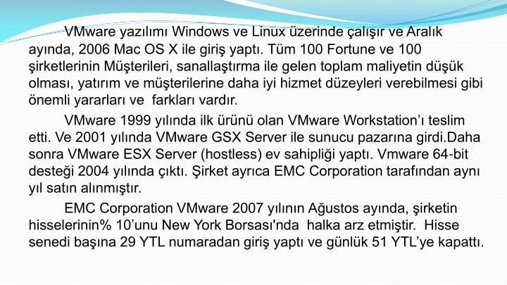 VMware yazılımı Windows ve Linux üzerinde çalışır ve Aralık ayında, 2006 Mac OS X ile giriş yaptı. Tüm 100 Fortune ve 100 şirketlerinin Müşterileri, sanallaştırma ile gelen toplam maliyetin düşük olması, yatırım ve müşterilerine daha iyi hizmet düzeyleri verebilmesi gibi önemli yararları ve  farkları vardır.