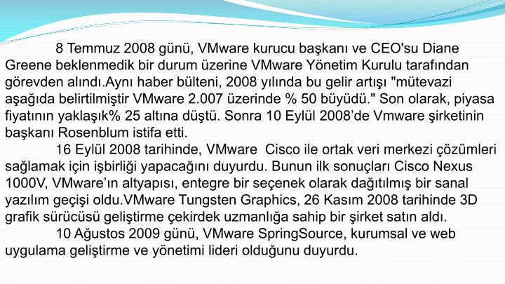"""8 Temmuz 2008 günü, VMware kurucu başkanı ve CEO'su Diane Greene beklenmedik bir durum üzerine VMware Yönetim Kurulu tarafından görevden alındı.Aynı haber bülteni, 2008 yılında bu gelir artışı """"mütevazi aşağıda belirtilmiştir VMware 2.007 üzerinde % 50 büyüdü."""" Son olarak, piyasa fiyatının yaklaşık% 25 altına düştü. Sonra 10 Eylül 2008'de Vmware şirketinin başkanı Rosenblum istifa etti."""