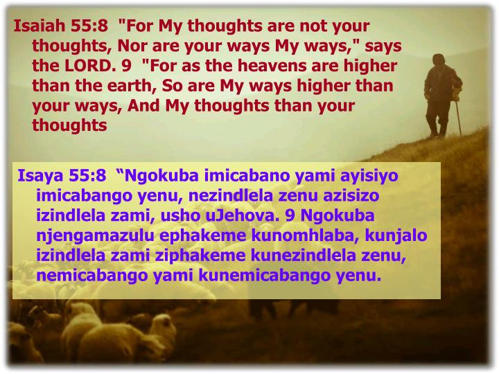 "Isaiah 55:8  ""For My thoughts are not your thoughts, Nor are your ways My ways,"" says the LORD. 9  ""For as the heavens are higher than the earth, So are My ways higher than your ways, And My thoughts than your thoughts"