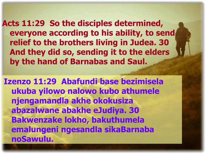Acts 11:29  So the disciples determined, everyone according to his ability, to send relief to the brothers living in Judea. 30  And they did so, sending it to the elders by the hand of Barnabas and Saul.