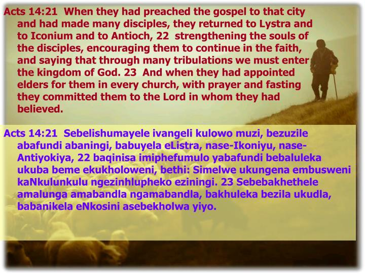 Acts 14:21  When they had preached the gospel to that city and had made many disciples, they returned to Lystra and to Iconium and to Antioch, 22  strengthening the souls of the disciples, encouraging them to continue in the faith, and saying that through many tribulations we must enter the kingdom of God. 23  And when they had appointed elders for them in every church, with prayer and fasting they committed them to the Lord in whom they had believed.
