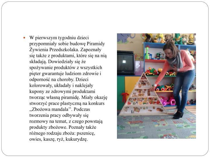 W pierwszym tygodniu dzieci przypomniały sobie budowę Piramidy Żywienia Przedszkolaka. Zapoznały się także z produktami, które się na nią składają. Dowiedziały się że spożywanie produktów z wszystkich pięter gwarantuje ludziom zdrowie i odporność na choroby. Dzieci kolorowały, układały i naklejały kupony ze zdrowymi produktami tworząc własną piramidę. Miały okazję stworzyć prace plastyczną na konkurs ,,Zbożowa mandala''. Podczas tworzenia pracy odbywały się rozmowy na temat, z czego powstają produkty zbożowe. Poznały także różnego rodzaju zboża: pszenicę, owies, kaszę, ryż, kukurydzę.