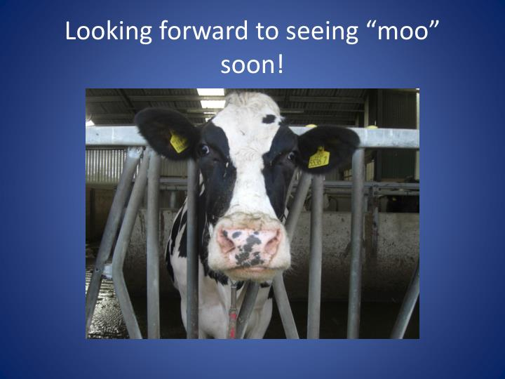 "Looking forward to seeing ""moo"" soon!"