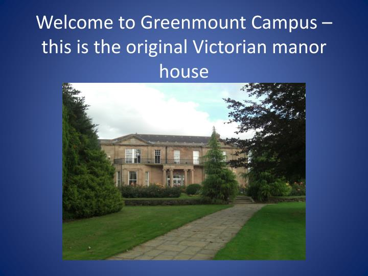 Welcome to greenmount campus this is the original victorian manor house