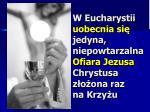 w eucharystii uobecnia si jedyna niepowtarzalna ofiara jezusa chrystusa z o ona raz na krzy u