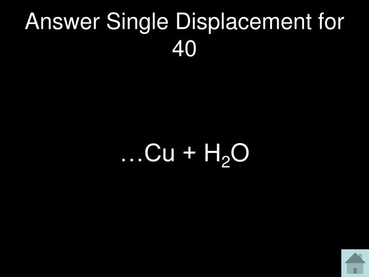 Answer Single Displacement for 40