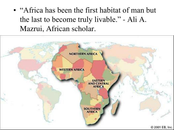 """Africa has been the first habitat of man but the last to become truly livable."" - Ali A. Mazrui..."
