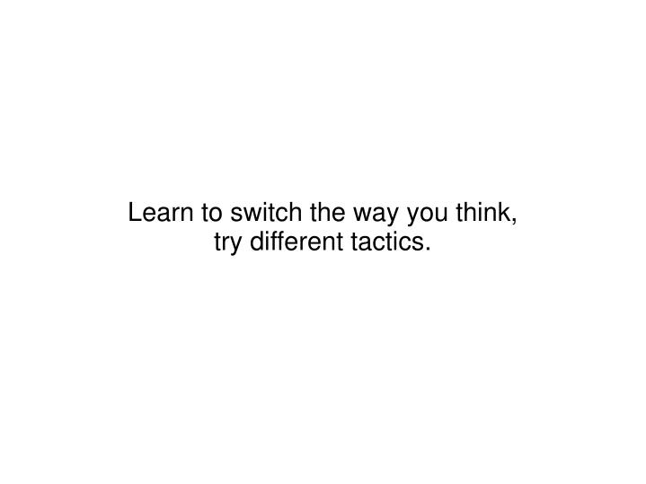 Learn to switch the way you think,