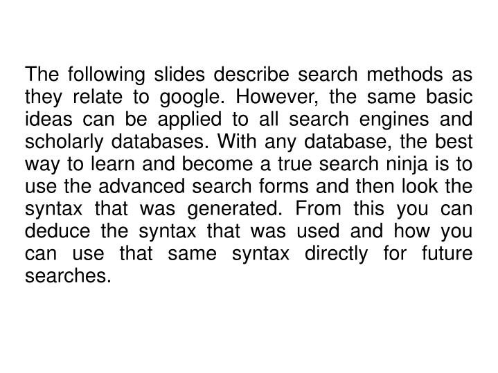 The following slides describe search methods as they relate to google. However, the same basic ideas can be applied to all search engines and scholarly databases. With any database, the best way to learn and become a true search ninja is to use the advanced search forms and then look the syntax that was generated. From this you can deduce the syntax that was used and how you can use that same syntax directly for future searches.