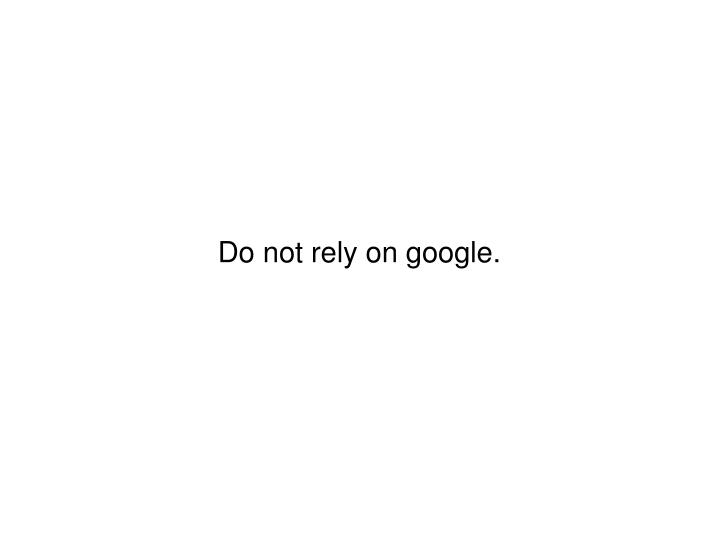 Do not rely on google.