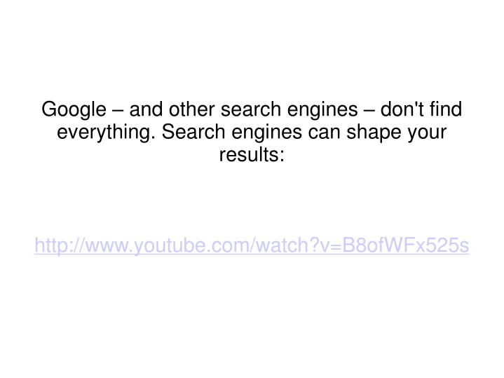 Google – and other search engines – don't find everything. Search engines can shape your results: