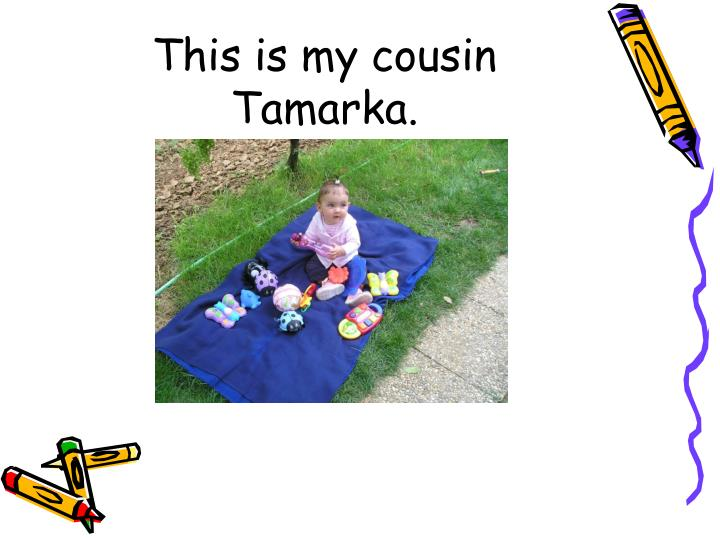 This is my cousin Tamarka.
