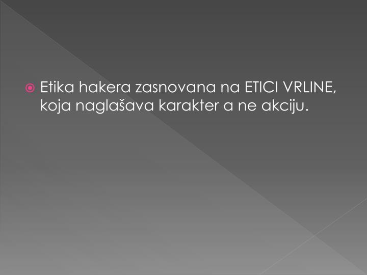 Etika hakera zasnovana na ETICI VRLINE, koja naglašava karakter a ne akciju.