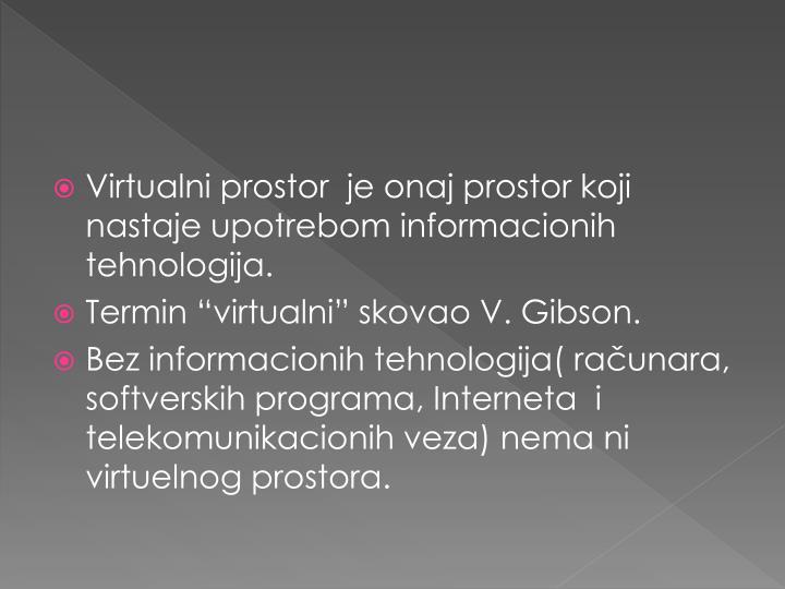 Virtualni prostor  je onaj prostor koji nastaje upotrebom informacionih tehnologija.