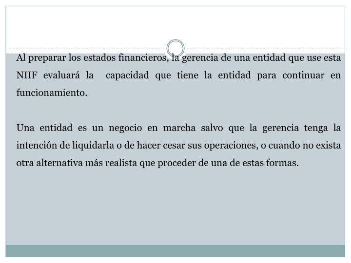 Al preparar los estados financieros, la gerencia de una entidad que use esta NIIF evaluará la  capacidad que tiene la entidad para continuar en funcionamiento.