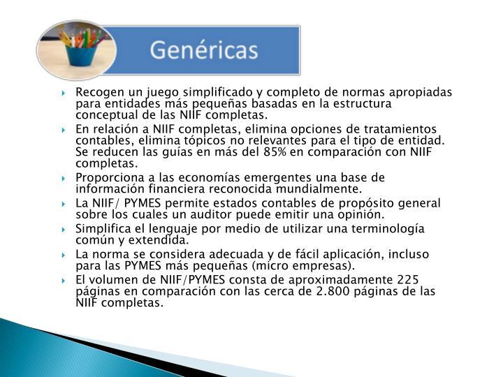 Recogen un juego simplificado y completo de normas apropiadas para entidades más pequeñas basadas en la estructura conceptual de las NIIF completas.