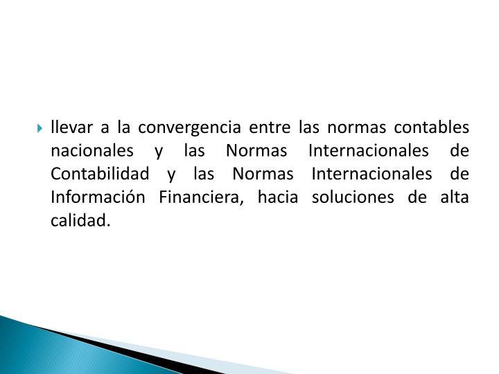 llevar a la convergencia entre las normas contables nacionales y las Normas Internacionales de Contabilidad y las Normas Internacionales de Información Financiera, hacia soluciones de alta calidad.