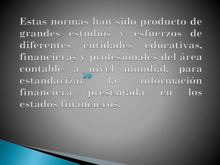 Estas normas han sido producto de grandes estudios y esfuerzos de diferentes entidades educativas, financieras y profesionales del área contable a nivel mundial, para estandarizar la información financiera presentada en los estados financieros.