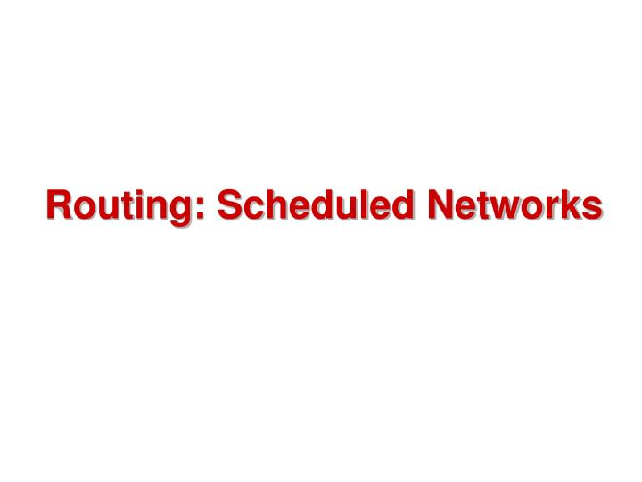 Routing: Scheduled Networks