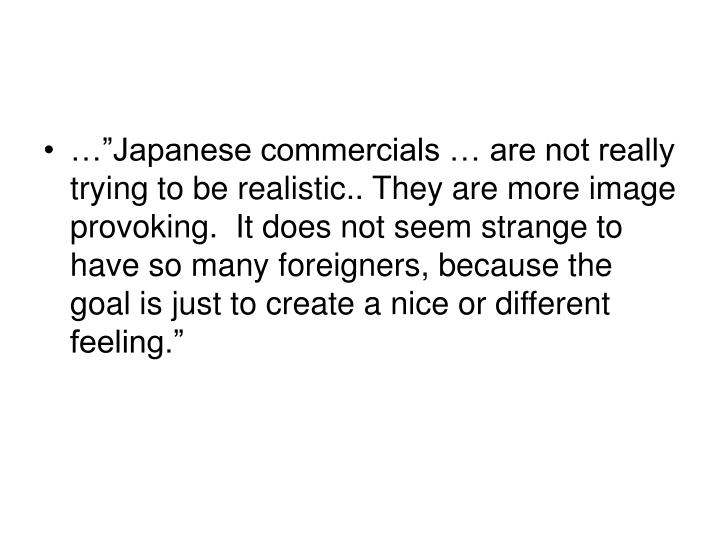 "…""Japanese commercials … are not really trying to be realistic.. They are more image provoking.  It does not seem strange to have so many foreigners, because the goal is just to create a nice or different feeling."""