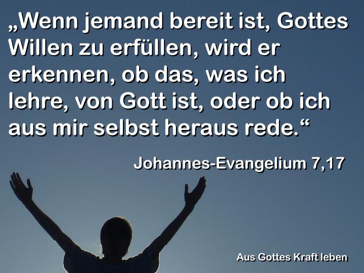 """""""Wenn jemand bereit ist, Gottes Willen zu erfüllen, wird er erkennen, ob das, was ich lehre, von Gott ist, oder ob ich aus mir selbst heraus rede."""""""