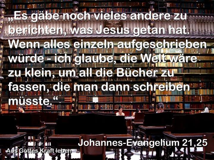 """""""Es gäbe noch vieles andere zu berichten, was Jesus getan hat. Wenn alles einzeln aufgeschrieben würde - ich glaube, die Welt wäre zu klein, um all die Bücher zu fassen, die man dann schreiben müsste."""""""