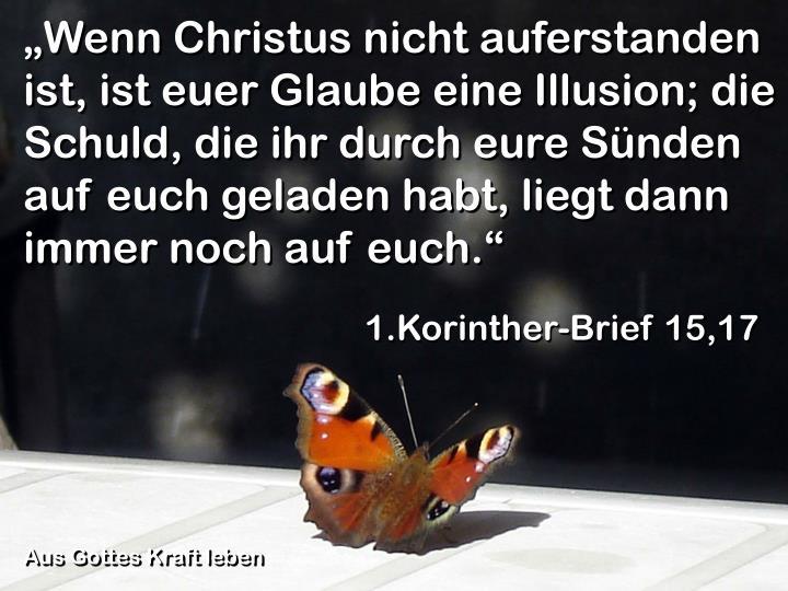 """""""Wenn Christus nicht auferstanden ist, ist euer Glaube eine Illusion; die Schuld, die ihr durch eure Sünden auf euch geladen habt, liegt dann immer noch auf euch."""""""